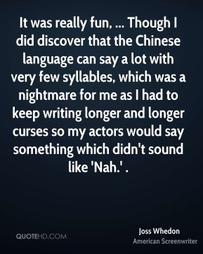 It was really fun, ... Though I did discover that the Chinese language can say a lot with very few syllables, which was a nightmare for me as I had to keep writing longer and longer curses so my actors would say something which didn't sound like 'Nah.' .