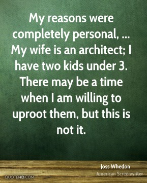 My reasons were completely personal, ... My wife is an architect; I have two kids under 3. There may be a time when I am willing to uproot them, but this is not it.