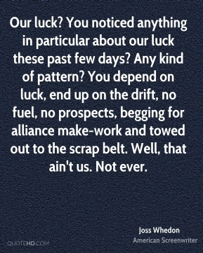 Our luck? You noticed anything in particular about our luck these past few days? Any kind of pattern? You depend on luck, end up on the drift, no fuel, no prospects, begging for alliance make-work and towed out to the scrap belt. Well, that ain't us. Not ever.