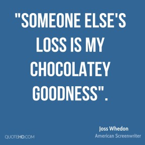 "Joss Whedon  - ""Someone else's loss is my chocolatey goodness""."