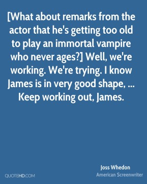 Joss Whedon  - [What about remarks from the actor that he's getting too old to play an immortal vampire who never ages?] Well, we're working. We're trying. I know James is in very good shape, ... Keep working out, James.