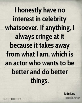Jude Law - I honestly have no interest in celebrity whatsoever. If anything, I always cringe at it because it takes away from what I am, which is an actor who wants to be better and do better things.