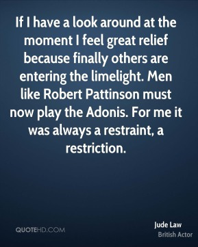 If I have a look around at the moment I feel great relief because finally others are entering the limelight. Men like Robert Pattinson must now play the Adonis. For me it was always a restraint, a restriction.