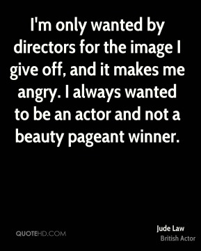 I'm only wanted by directors for the image I give off, and it makes me angry. I always wanted to be an actor and not a beauty pageant winner.