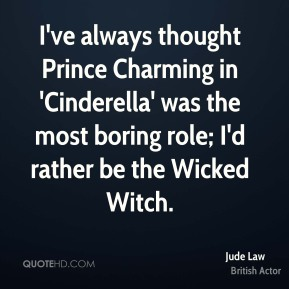 Jude Law - I've always thought Prince Charming in 'Cinderella' was the most boring role; I'd rather be the Wicked Witch.