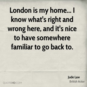 London is my home... I know what's right and wrong here, and it's nice to have somewhere familiar to go back to.