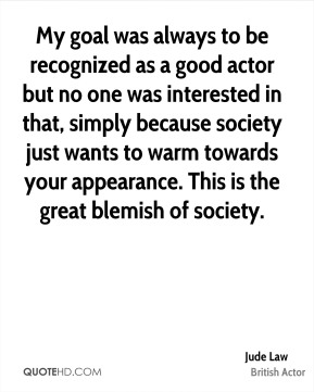 My goal was always to be recognized as a good actor but no one was interested in that, simply because society just wants to warm towards your appearance. This is the great blemish of society.