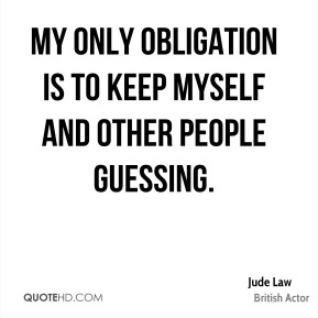 My only obligation is to keep myself and other people guessing.