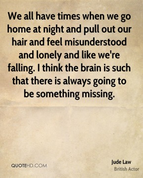 We all have times when we go home at night and pull out our hair and feel misunderstood and lonely and like we're falling. I think the brain is such that there is always going to be something missing.