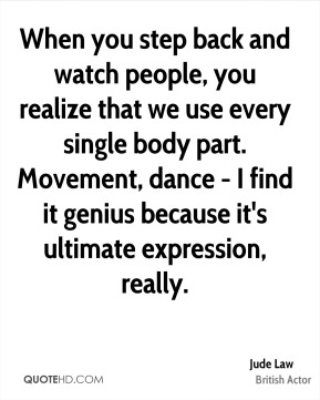 Jude Law - When you step back and watch people, you realize that we use every single body part. Movement, dance - I find it genius because it's ultimate expression, really.