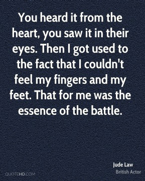 Jude Law - You heard it from the heart, you saw it in their eyes. Then I got used to the fact that I couldn't feel my fingers and my feet. That for me was the essence of the battle.