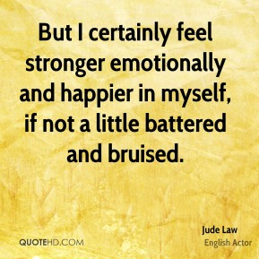 Jude Law  - But I certainly feel stronger emotionally and happier in myself, if not a little battered and bruised.