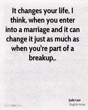 It changes your life, I think, when you enter into a marriage and it can change it just as much as when you're part of a breakup.