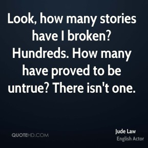 Jude Law  - Look, how many stories have I broken? Hundreds. How many have proved to be untrue? There isn't one.
