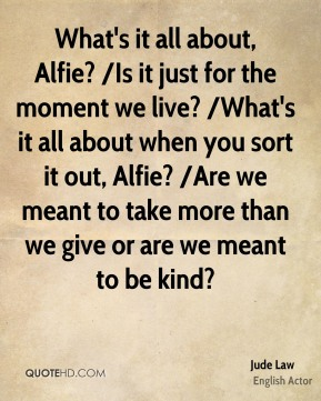 What's it all about, Alfie? /Is it just for the moment we live? /What's it all about when you sort it out, Alfie? /Are we meant to take more than we give or are we meant to be kind?
