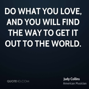 Judy Collins - Do what you love, and you will find the way to get it out to the world.