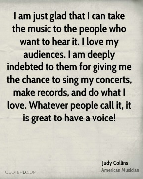 Judy Collins - I am just glad that I can take the music to the people who want to hear it. I love my audiences. I am deeply indebted to them for giving me the chance to sing my concerts, make records, and do what I love. Whatever people call it, it is great to have a voice!