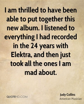 Judy Collins - I am thrilled to have been able to put together this new album. I listened to everything I had recorded in the 24 years with Elektra, and then just took all the ones I am mad about.