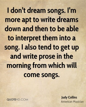 Judy Collins - I don't dream songs. I'm more apt to write dreams down and then to be able to interpret them into a song. I also tend to get up and write prose in the morning from which will come songs.