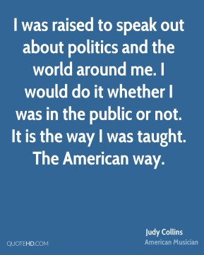I was raised to speak out about politics and the world around me. I would do it whether I was in the public or not. It is the way I was taught. The American way.