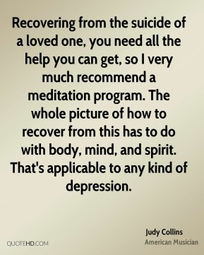 Judy Collins - Recovering from the suicide of a loved one, you need all the help you can get, so I very much recommend a meditation program. The whole picture of how to recover from this has to do with body, mind, and spirit. That's applicable to any kind of depression.