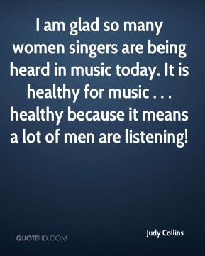 Judy Collins  - I am glad so many women singers are being heard in music today. It is healthy for music . . . healthy because it means a lot of men are listening!