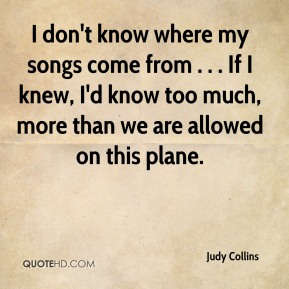 Judy Collins  - I don't know where my songs come from . . . If I knew, I'd know too much, more than we are allowed on this plane.