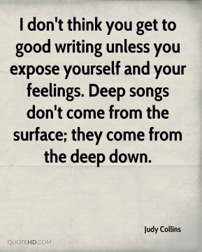 Judy Collins  - I don't think you get to good writing unless you expose yourself and your feelings. Deep songs don't come from the surface; they come from the deep down.