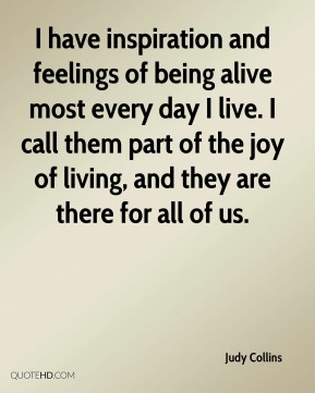 Judy Collins  - I have inspiration and feelings of being alive most every day I live. I call them part of the joy of living, and they are there for all of us.