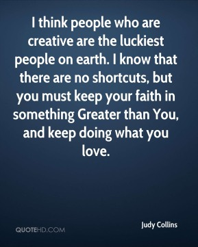 Judy Collins  - I think people who are creative are the luckiest people on earth. I know that there are no shortcuts, but you must keep your faith in something Greater than You, and keep doing what you love.