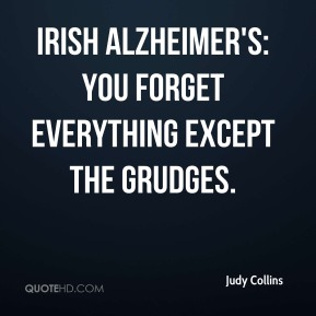 Judy Collins  - Irish Alzheimer's: you forget everything except the grudges.