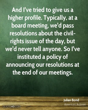 And I've tried to give us a higher profile. Typically, at a board meeting, we'd pass resolutions about the civil-rights issue of the day, but we'd never tell anyone. So I've instituted a policy of announcing our resolutions at the end of our meetings.