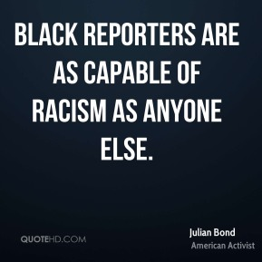 Julian Bond - Black reporters are as capable of racism as anyone else.