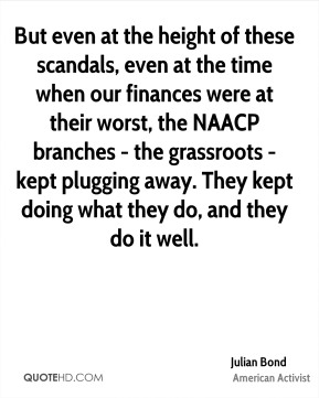 Julian Bond - But even at the height of these scandals, even at the time when our finances were at their worst, the NAACP branches - the grassroots - kept plugging away. They kept doing what they do, and they do it well.