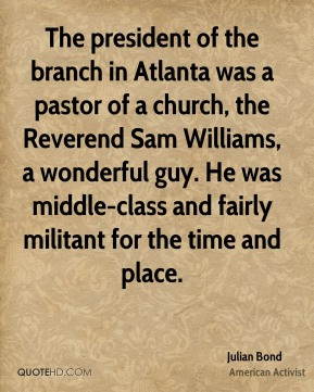 The president of the branch in Atlanta was a pastor of a church, the Reverend Sam Williams, a wonderful guy. He was middle-class and fairly militant for the time and place.