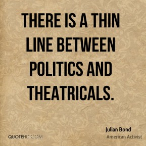 Julian Bond - There is a thin line between politics and theatricals.