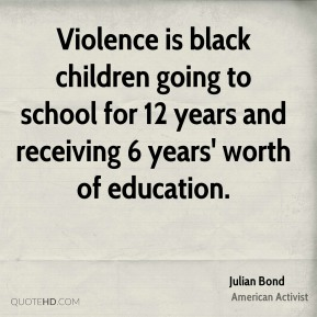 Violence is black children going to school for 12 years and receiving 6 years' worth of education.
