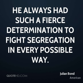 Julian Bond  - He always had such a fierce determination to fight segregation in every possible way.