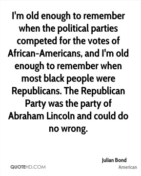 Julian Bond  - I'm old enough to remember when the political parties competed for the votes of African-Americans, and I'm old enough to remember when most black people were Republicans. The Republican Party was the party of Abraham Lincoln and could do no wrong.