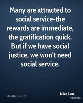 Julian Bond  - Many are attracted to social service-the rewards are immediate, the gratification quick. But if we have social justice, we won't need social service.