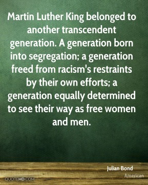 Julian Bond  - Martin Luther King belonged to another transcendent generation. A generation born into segregation; a generation freed from racism's restraints by their own efforts; a generation equally determined to see their way as free women and men.