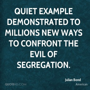 Julian Bond  - quiet example demonstrated to millions new ways to confront the evil of segregation.