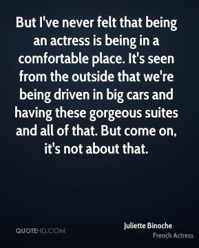 Juliette Binoche - But I've never felt that being an actress is being in a comfortable place. It's seen from the outside that we're being driven in big cars and having these gorgeous suites and all of that. But come on, it's not about that.