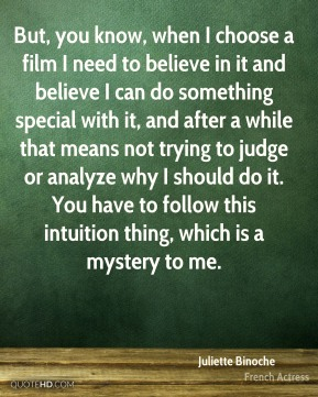 Juliette Binoche - But, you know, when I choose a film I need to believe in it and believe I can do something special with it, and after a while that means not trying to judge or analyze why I should do it. You have to follow this intuition thing, which is a mystery to me.