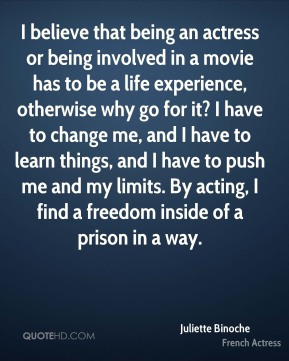 Juliette Binoche - I believe that being an actress or being involved in a movie has to be a life experience, otherwise why go for it? I have to change me, and I have to learn things, and I have to push me and my limits. By acting, I find a freedom inside of a prison in a way.