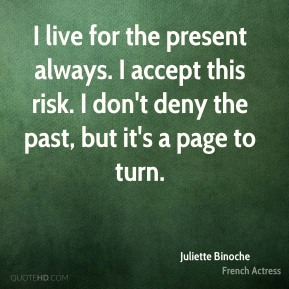 Juliette Binoche - I live for the present always. I accept this risk. I don't deny the past, but it's a page to turn.