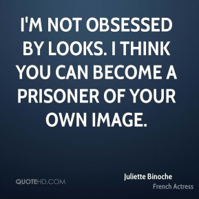 Juliette Binoche - I'm not obsessed by looks. I think you can become a prisoner of your own image.