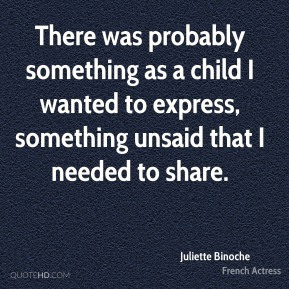 Juliette Binoche - There was probably something as a child I wanted to express, something unsaid that I needed to share.