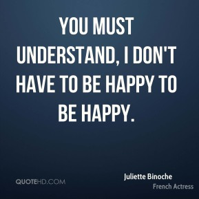 Juliette Binoche - You must understand, I don't have to be happy to be happy.