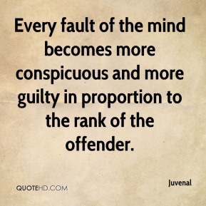 Juvenal  - Every fault of the mind becomes more conspicuous and more guilty in proportion to the rank of the offender.